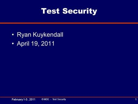 Test Security Ryan Kuykendall April 19, 2011 February 1-3, 2011 © MDE - Test Security 1.