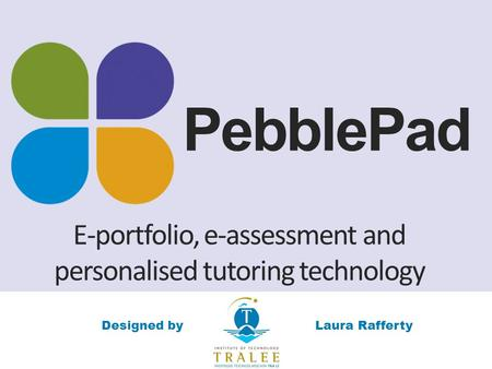 PebblePad E-portfolio, e-assessment and personalised tutoring technology Laura RaffertyDesigned by.