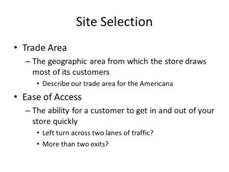 Site Selection Trade Area – The geographic area from which the store draws most of its customers Describe our trade area for the Americana Ease of Access.