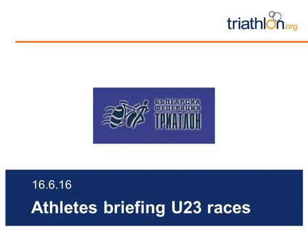 Athletes briefing U23 races 16.6.16. Briefing agenda Welcome and Introductions Competition Jury Schedules and Timetables Check-in and Procedures The course.