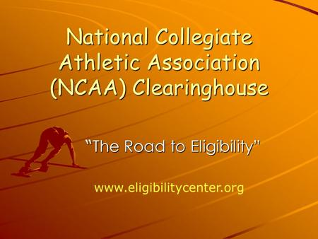 "National Collegiate Athletic Association (NCAA) Clearinghouse "" The Road to Eligibility"" "" The Road to Eligibility"""