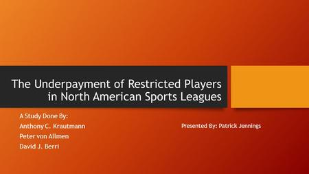 The Underpayment of Restricted Players in North American Sports Leagues A Study Done By: Anthony C. Krautmann Peter von Allmen David J. Berri Presented.