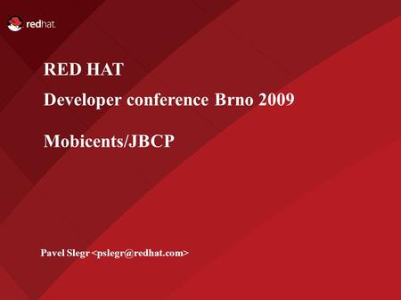 Name of Presentation Red Hat Presenter RED HAT Developer conference Brno 2009 Mobicents/JBCP Pavel Slegr.