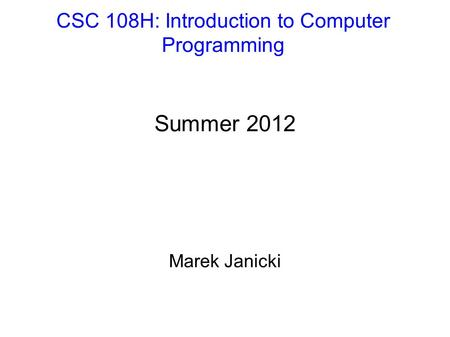 CSC 108H: Introduction to Computer Programming Summer 2012 Marek Janicki.