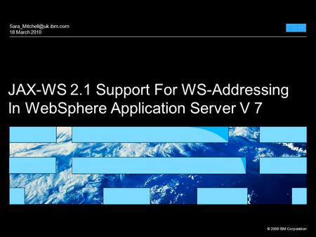 © 2009 IBM Corporation 1 JAX-WS 2.1 Support For WS-Addressing In WebSphere Application Server V 7 18 March 2010.