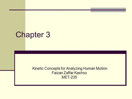 Chapter 3 Kinetic Concepts for Analyzing Human Motion Faizan Zaffar Kashoo MET-235.
