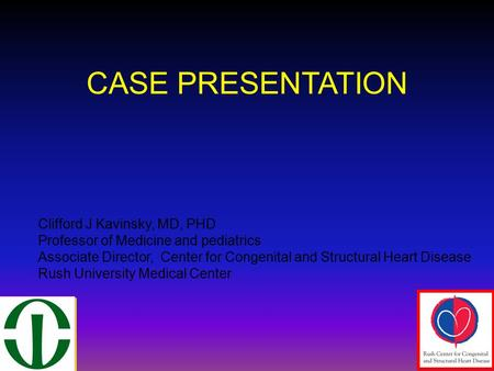 CASE PRESENTATION Clifford J Kavinsky, MD, PHD Professor of Medicine and pediatrics Associate Director, Center for Congenital and Structural Heart Disease.