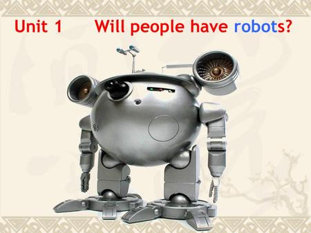 Unit 1 Will people have robots? Do you think the world will be different in the future ? What do you think will happen in 100 years? Will people use.