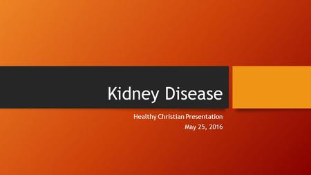 Kidney Disease Healthy Christian Presentation May 25, 2016.