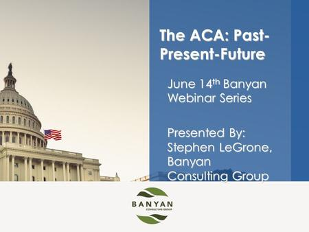 June 14 th Banyan Webinar Series Presented By: Stephen LeGrone, Banyan Consulting Group The ACA: Past- Present-Future.