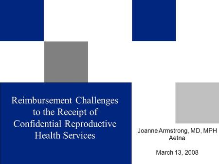Reimbursement Challenges to the Receipt of Confidential Reproductive Health Services Joanne Armstrong, MD, MPH Aetna March 13, 2008.