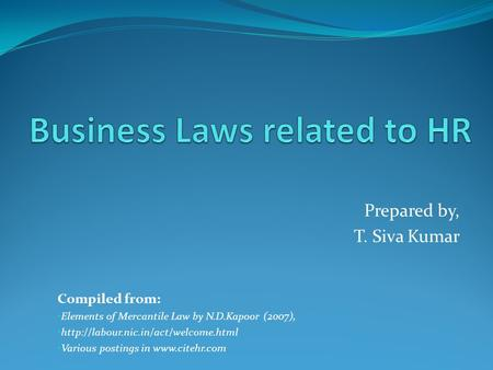 Prepared by, T. Siva Kumar Compiled from: Elements of Mercantile Law by N.D.Kapoor (2007),  Various postings in