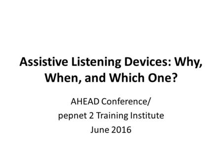 Assistive Listening Devices: Why, When, and Which One? AHEAD Conference/ pepnet 2 Training Institute June 2016.