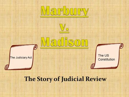 The Story of Judicial Review The Judiciary Act The US Constitution.