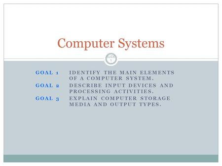 GOAL 1IDENTIFY THE MAIN ELEMENTS OF A COMPUTER SYSTEM. GOAL 2DESCRIBE INPUT DEVICES AND PROCESSING ACTIVITIES. GOAL 3EXPLAIN COMPUTER STORAGE MEDIA AND.
