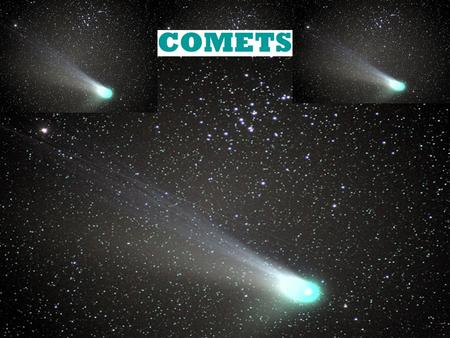 COMETS What are Comets? Made of ice, rock, and other organic materials. Has Nucleus, coma, and two tails (dust and ion/plasma tail) Nucleus is actual.
