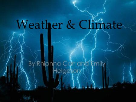 Weather & Climate By:Rhianna Carr and Emily Helgeson.