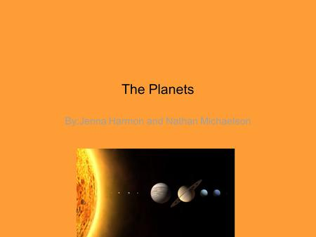 The Planets By:Jenna Harmon and Nathan Michaelson.