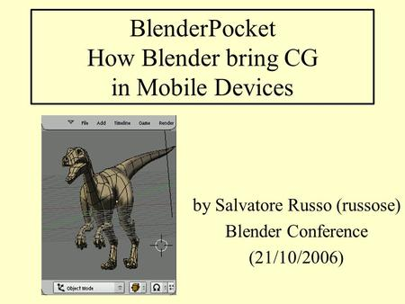 BlenderPocket How Blender bring CG in Mobile Devices by Salvatore Russo (russose) Blender Conference (21/10/2006)