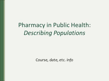 Pharmacy in Public Health: Describing Populations Course, date, etc. info.