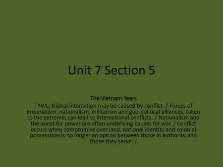Unit 7 Section 5 The Vietnam Years TYWL: Global interaction may be caused by conflict. / Forces of imperialism, nationalism, militarism and geo-political.
