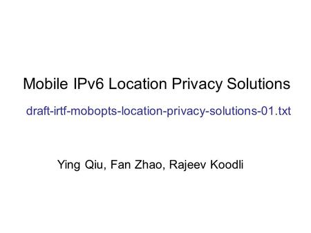 Mobile IPv6 Location Privacy Solutions draft-irtf-mobopts-location-privacy-solutions-01.txt Ying Qiu, Fan Zhao, Rajeev Koodli.