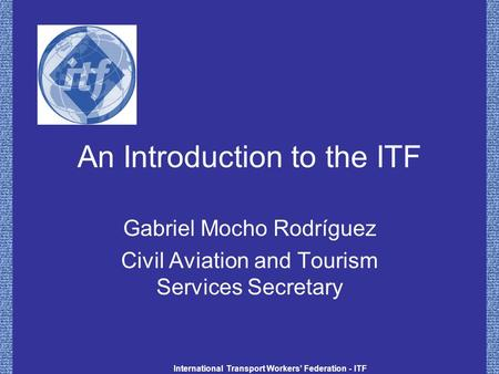 International Transport Workers' Federation - ITF An Introduction to the ITF Gabriel Mocho Rodríguez Civil Aviation and Tourism Services Secretary.