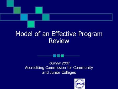 Model of an Effective Program Review October 2008 Accrediting Commission for Community and Junior Colleges.