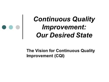 Continuous Quality Improvement: Our Desired State The Vision for Continuous Quality Improvement (CQI)