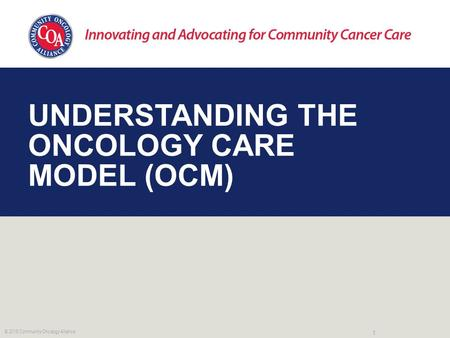 UNDERSTANDING THE ONCOLOGY CARE MODEL (OCM) 1 © 2016 Community Oncology Alliance.