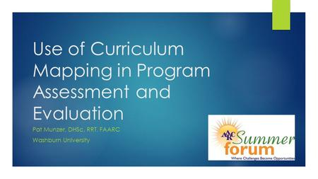 Use of Curriculum Mapping in Program Assessment and Evaluation Pat Munzer, DHSc, RRT, FAARC Washburn University.