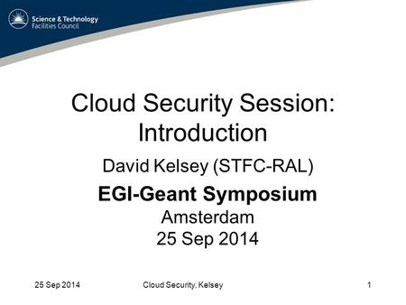 Cloud Security Session: Introduction 25 Sep 2014Cloud Security, Kelsey1 David Kelsey (STFC-RAL) EGI-Geant Symposium Amsterdam 25 Sep 2014.