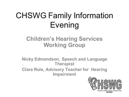 CHSWG Family Information Evening Children's Hearing Services Working Group Nicky Edmondson, Speech and Language Therapist Clare Rule, Advisory Teacher.