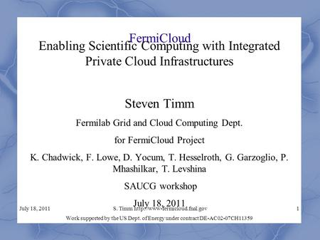 July 18, 2011S. Timm  FermiCloud Enabling Scientific Computing with Integrated Private Cloud Infrastructures Steven Timm.