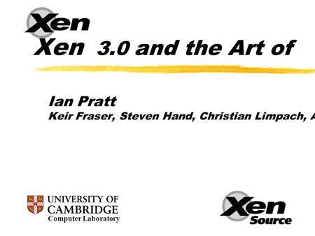 Xen 3.0 and the Art of Virtualization Ian Pratt Keir Fraser, Steven Hand, Christian Limpach, Andrew Warfield, Dan Magenheimer (HP), Jun Nakajima (Intel),