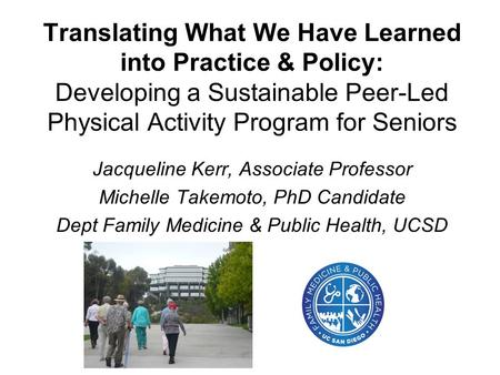 Translating What We Have Learned into Practice & Policy: Developing a Sustainable Peer-Led Physical Activity Program for Seniors Jacqueline Kerr, Associate.