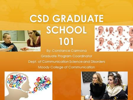 CSD GRADUATE SCHOOL 101 By: Constance Carmona Graduate Program Coordinator Dept. of Communication Science and Disorders Moody College of Communication.