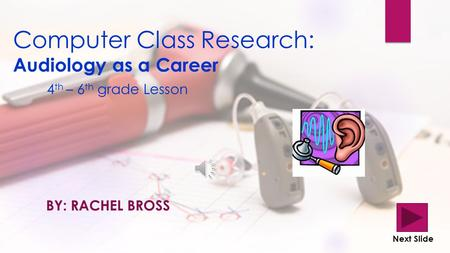Computer Class Research: Audiology as a Career 4 th – 6 th grade Lesson BY: RACHEL BROSS Next Slide.