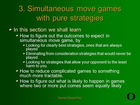 Games People Play. 3. Simultaneous move games with pure strategies In this section we shall learn How to figure out the outcomes to expect in simultaneous.