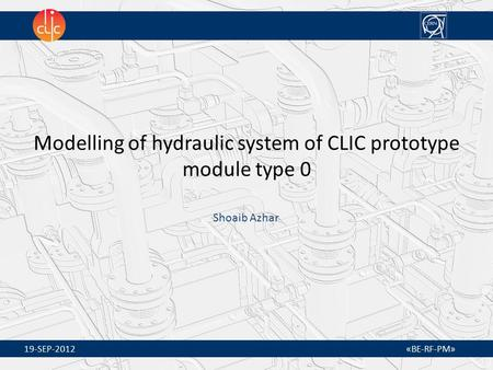19-SEP-2012 «BE-RF-PM» Modelling of hydraulic system of CLIC prototype module type 0 Shoaib Azhar.