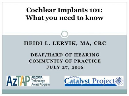 HEIDI L. LERVIK, MA, CRC DEAF/HARD OF HEARING COMMUNITY OF PRACTICE JULY 27, 2016 Cochlear Implants 101: What you need to know.