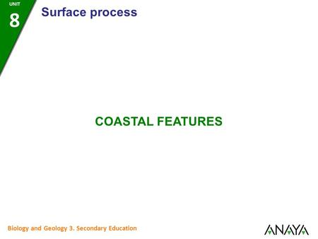 Biology and Geology 3. Secondary Education COASTAL FEATURES Surface process UNIT 8.