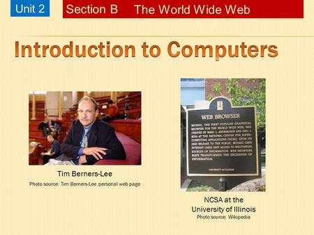 Unit 2 The <strong>World</strong> <strong>Wide</strong> <strong>Web</strong> Section B Tim Berners-Lee Photo source: Tim Berners-Lee personal <strong>web</strong> page NCSA at the University of Illinois Photo source: Wikipedia.