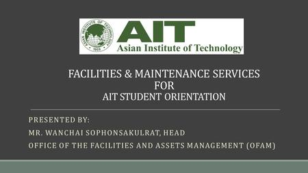 FACILITIES & MAINTENANCE SERVICES FOR AIT STUDENT ORIENTATION PRESENTED BY: MR. WANCHAI SOPHONSAKULRAT, HEAD <strong>OFFICE</strong> OF THE FACILITIES AND ASSETS MANAGEMENT.