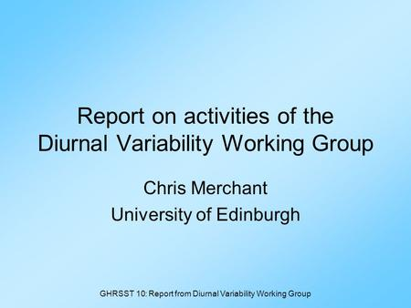 GHRSST 10: Report from Diurnal Variability Working Group Report on activities of the Diurnal Variability Working Group Chris Merchant University of Edinburgh.