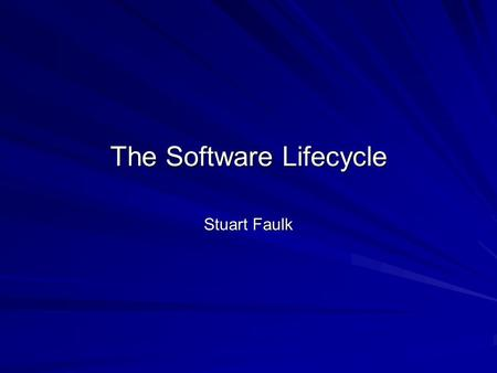 The Software Lifecycle Stuart Faulk. Definition Software Life Cycle: evolution of a software development effort from concept to retirement Life Cycle.