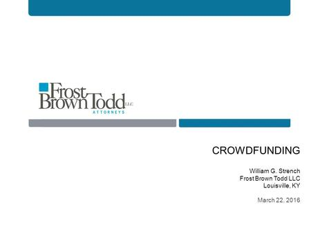CROWDFUNDING William G. Strench Frost Brown Todd LLC Louisville, KY March 22, 2016.