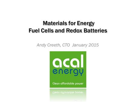 Materials for Energy Fuel Cells and Redox Batteries Andy Creeth, CTO January 2015.