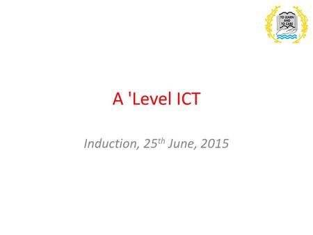 A 'Level ICT Induction, 25 th June, 2015. Outline of the course AS course: INFO1 – Practical problem solving in the digital world In this unit you will.