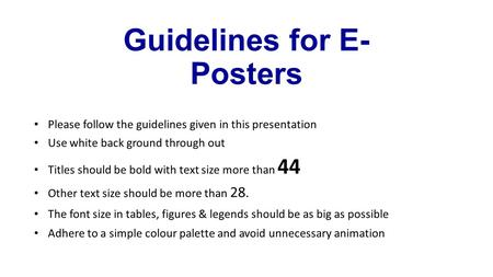 Guidelines for E- Posters Please follow the guidelines given in this presentation Use white back ground through out Titles should be bold with text size.